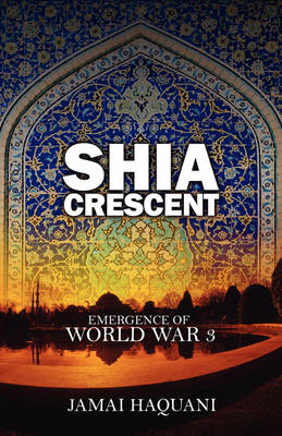 Shia Cresent: Emergence of World War 3 (Paperback)