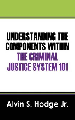 Understanding the Components Within the Criminal Justice System 101 (Paperback)