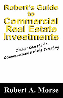 Robert's Guide to Commercial Real Estate Investments: Insider Secrets to Commercial Real Estate Investing (Paperback)
