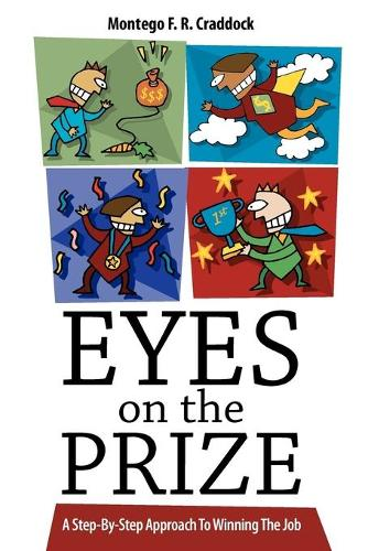 Eyes On The Prize: A Step-By-Step Approach To Winning The Job (Paperback)