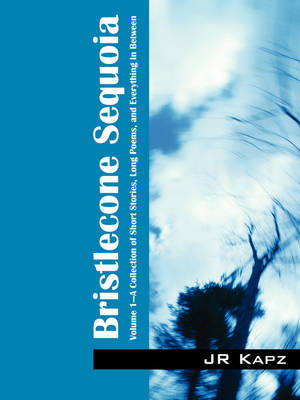 Bristlecone Sequoia: Volume 1 a Collection of Short Stories, Long Poems, and Everything in Between (Paperback)