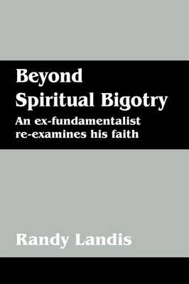 Beyond Spiritual Bigotry: An Ex-Fundamentalist Re-Examines His Faith (Paperback)