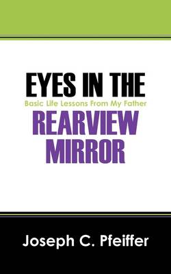 Eyes in the Rearview Mirror: Basic Life Lessons from My Father (Paperback)