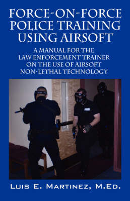 Force-On-Force Police Training Using Airsoft: A Manual for the Law Enforcement Trainer on the Use of Airsoft Non-Lethal Technology (Paperback)