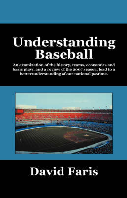 Understanding Baseball: An Examination of the History, Teams, Economics and Basic Plays, and a Review of the 2007 Season, Lead to a Better Understanding of Our National Pastime. (Hardback)