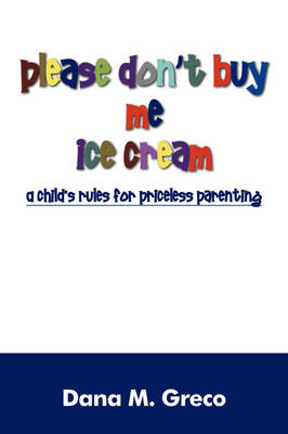 Please Don't Buy Me Ice Cream: A Child's Rules for Priceless Parenting (Paperback)