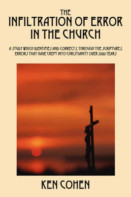 The Infiltration of Error in the Church: A Study Which Identifies and Corrects, Through the Scriptures, Errors That Have Crept Into Christianity Over (Paperback)
