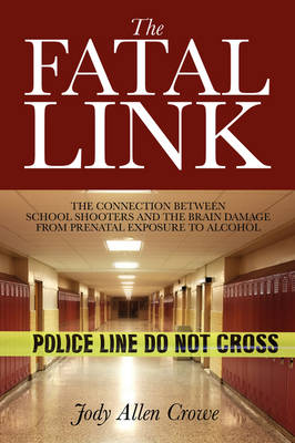 The Fatal Link: The Connection Between School Shooters and the Brain Damage from Prenatal Exposure to Alcohol (Paperback)