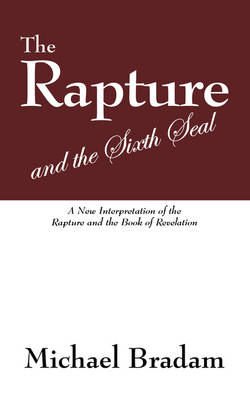The Rapture and the Sixth Seal: A New Interpretation of the Rapture and the Book of Revelation (Paperback)
