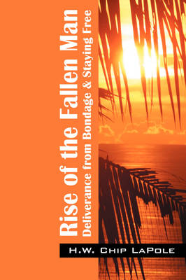 Rise of the Fallen Man: Deliverance from Bondage and Staying Free (Paperback)