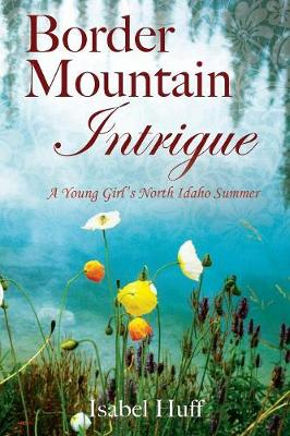 Border Mountain Intrigue: A Young Girl's North Idaho Summer (Paperback)