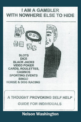 I Am a Gambler with Nowhere Else to Hide: A Thought Provoking Self Help Guide for Individuals (Paperback)