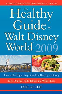 The Healthy Guide to Walt Disney World: How to Eat Right and Stay Fit in Disney - The New Diet, Dining, Food, Fitness and Complete Weight Loss Book (Paperback)