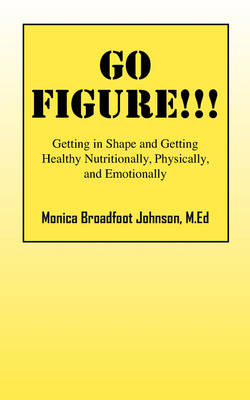 Go Figure!!!: Getting in Shape and Getting Healthy Nutritionally, Physically, and Emotionally (Paperback)