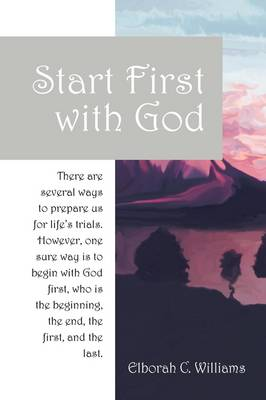 Start First with God: There Are Several Ways That Prepare Us for Life's Trials. However, One Sure Way Is to Begin with God First, Who Is the Beginning and the End, the First and the Last. (Paperback)
