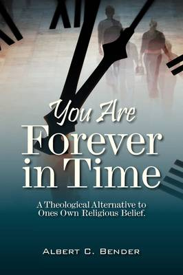 You Are Forever in Time: A Theological Alternative to Ones Own Religious Belief. (Paperback)