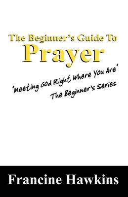 The Beginner's Guide to Prayer: Meeting God Right Where You Are the Beginner's Series (Paperback)