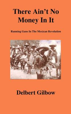 There Ain't No Money in It: Running Guns in the Mexican Revolution (Paperback)