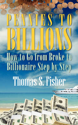 Pennies to Billions: How to Go from Broke to Billionaire Step by Step (Paperback)