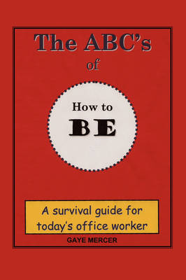 The ABC's of How to Be: A Survival Guide for Today's Office Worker (Paperback)