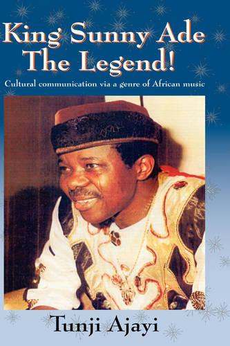 King Sunny Ade the Legend!: Cultural Communication Via a Genre of African Music (Hardback)