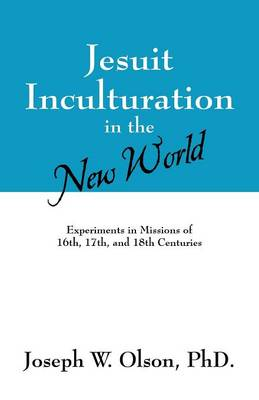 Jesuit Inculturation in the New World: Experiments in Missions of 16th, 17th, and 18th Centuries (Paperback)