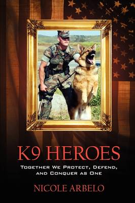 K9 Heroes: Together We Protect, Defend, and Conquer as One (Hardback)