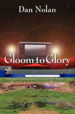 Gloom to Glory: Trials and Tribulations of a True Philly Sports Fan (Paperback)