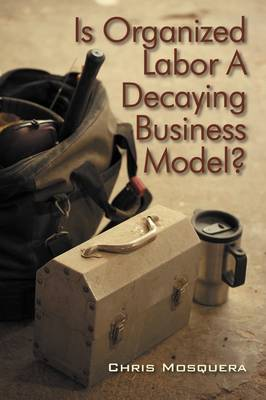 Is Organized Labor a Decaying Business Model? (Paperback)