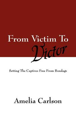 From Victim to Victor: Setting the Captives Free from Bondage (Paperback)