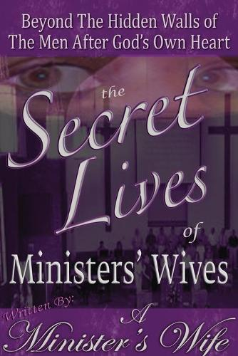 The Secret Lives of Ministers' Wives: Beyond the Hidden Walls of the Men After God's Own Heart (Paperback)