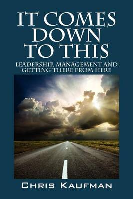 It Comes Down to This: Leadership, Management and Getting There from Here (Paperback)