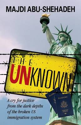 The Unknown: A Cry for Justice from the Dark Depths of the Broken Us Immigration System (Paperback)