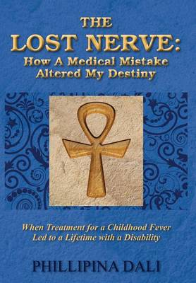 The Lost Nerve: How a Medical Mistake Altered My Destiny - When Treatment for a Childhood Fever Led to a Lifetime with a Disability (Hardback)
