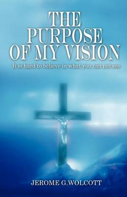 The Purpose of My Vision: It Is Hard to Believe in What You Can Not See (Paperback)