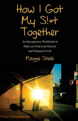 How I Got My S!*t Together: An Introspective Workbook to Help You Find Your Passion and Purpose in Life (Paperback)