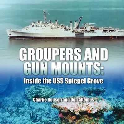 Groupers and Gun Mounts: Inside the USS Spiegel Grove (Paperback)