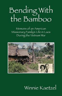Bending with the Bamboo: Memoirs of an American Missionary Family's Life in Laos During the Vietnam War (Paperback)