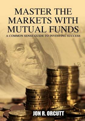 Master the Markets with Mutual Funds: A Common Sense Guide to Investing Success (Paperback)