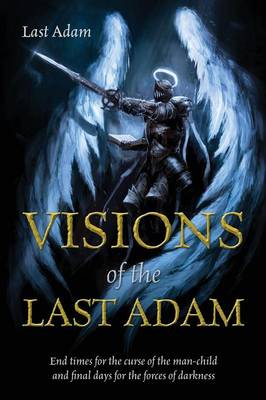 Visions of the Last Adam: End Times for the Curse of the Man-Child and Final Days for the Forces of Darkness (Paperback)
