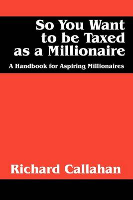 So You Want to Be Taxed as a Millionaire: A Handbook for Aspiring Millionaires (Paperback)