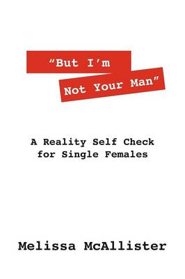 But I'm Not Your Man: A Reality Self Check for Single Females (Paperback)