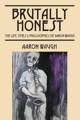 Brutally Honest: The Life, Times & Philosopies of Aaron Waugh (Paperback)