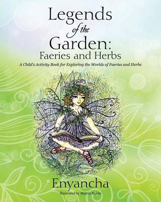 Legends of the Garden: Faeries and Herbs - A Child's Activity Book for Exploring the Worlds of Faeries and Herbs (Paperback)