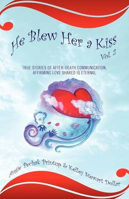 He Blew Her a Kiss: Volume 2, True Stories of After-Death Communication, Affirming Love Shared Is Eternal (Paperback)