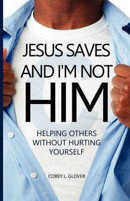 Jesus Saves and I'm Not Him: Helping Others Without Hurting Yourself (Paperback)