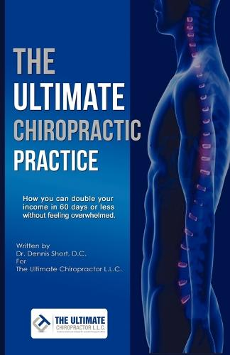 The Ultimate Chiropractic Practice: How You Can Double Your Income in 60 Days or Less Without Feeling Overwhelmed (Paperback)