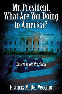 Mr. President, What Are You Doing to America?: Letters to the President (Paperback)