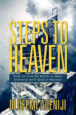 Steps to Heaven: How to Live on Earth to Gain Eternity with God in Heaven (Paperback)
