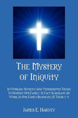 The Mystery of Iniquity: Is Working Secretly and Underground Trying to Destroy Our Family. in Fact Is Already at Work in Our Family Bloodline [ii Thess 2:7] (Paperback)